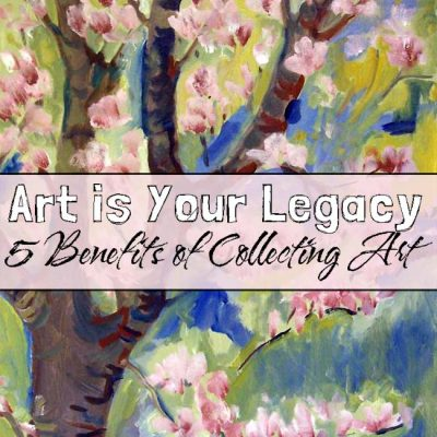 Art is your Legacy (5 benefits of collecting art)