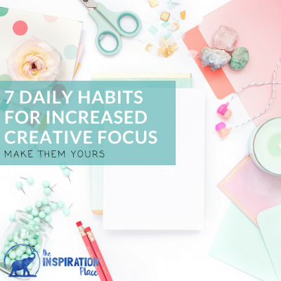 7 Daily Creative Habits for increased focus and productivity