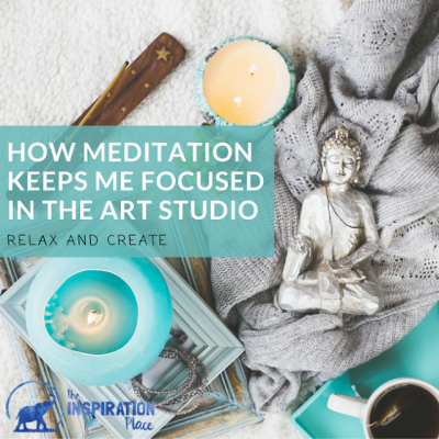 How Meditation Keeps me Focused in the Art Studio
